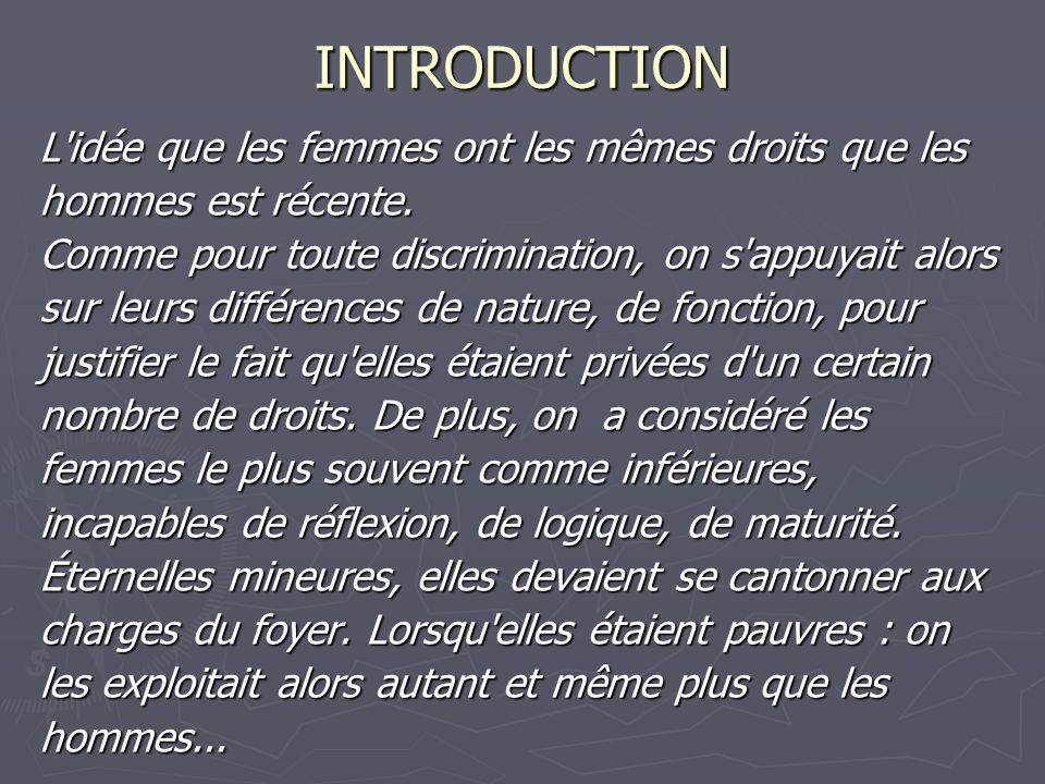 INTRODUCTION L'idée que les femmes ont les mêmes droits que les hommes est récente. Comme pour toute discrimination, on s'appuyait alors sur leurs dif