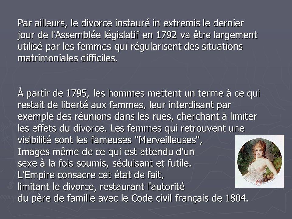 Par ailleurs, le divorce instauré in extremis le dernier jour de l Assemblée législatif en 1792 va être largement utilisé par les femmes qui régularisent des situations matrimoniales difficiles.