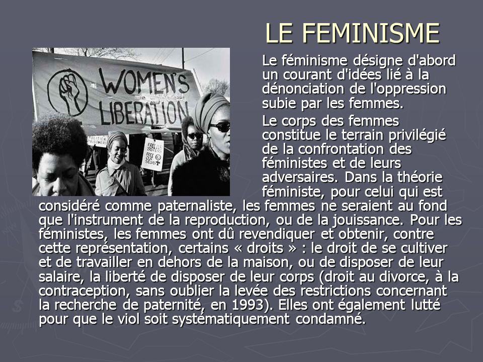 LE FEMINISME Le féminisme désigne d'abord un courant d'idées lié à la dénonciation de l'oppression subie par les femmes. Le corps des femmes constitue