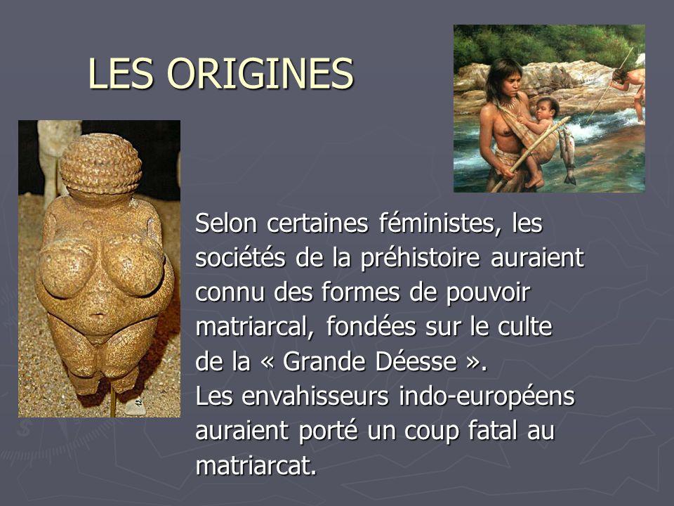 LES ORIGINES Selon certaines féministes, les sociétés de la préhistoire auraient connu des formes de pouvoir matriarcal, fondées sur le culte de la «
