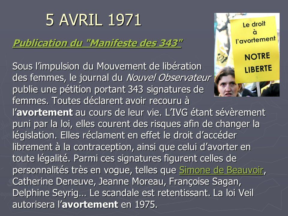 5 AVRIL 1971 Publication du Manifeste des 343 Publication du Manifeste des 343 Sous limpulsion du Mouvement de libération des femmes, le journal du Nouvel Observateur des femmes, le journal du Nouvel Observateur publie une pétition portant 343 signatures de femmes.