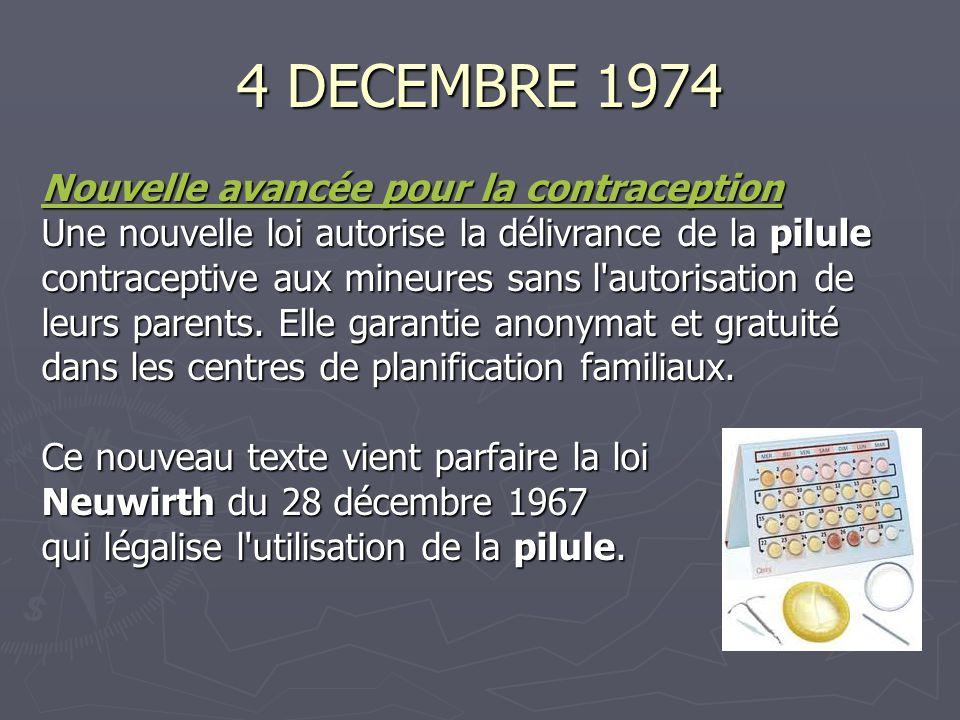 4 DECEMBRE 1974 Nouvelle avancée pour la contraception Nouvelle avancée pour la contraception Une nouvelle loi autorise la délivrance de la pilule contraceptive aux mineures sans l autorisation de leurs parents.