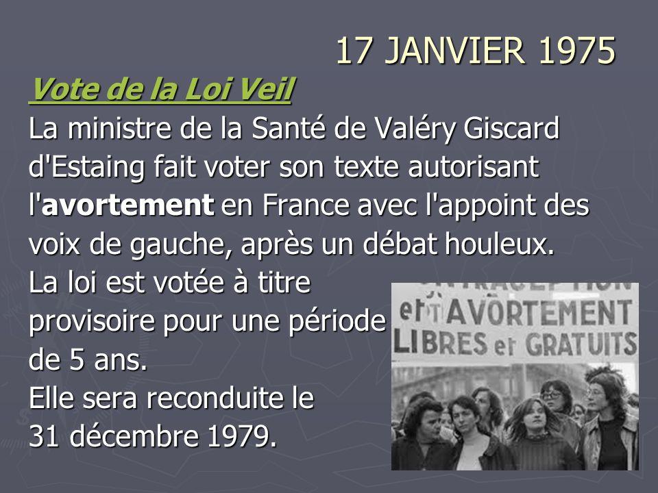17 JANVIER 1975 Vote de la Loi Veil Vote de la Loi Veil La ministre de la Santé de Valéry Giscard d Estaing fait voter son texte autorisant l avortement en France avec l appoint des voix de gauche, après un débat houleux.