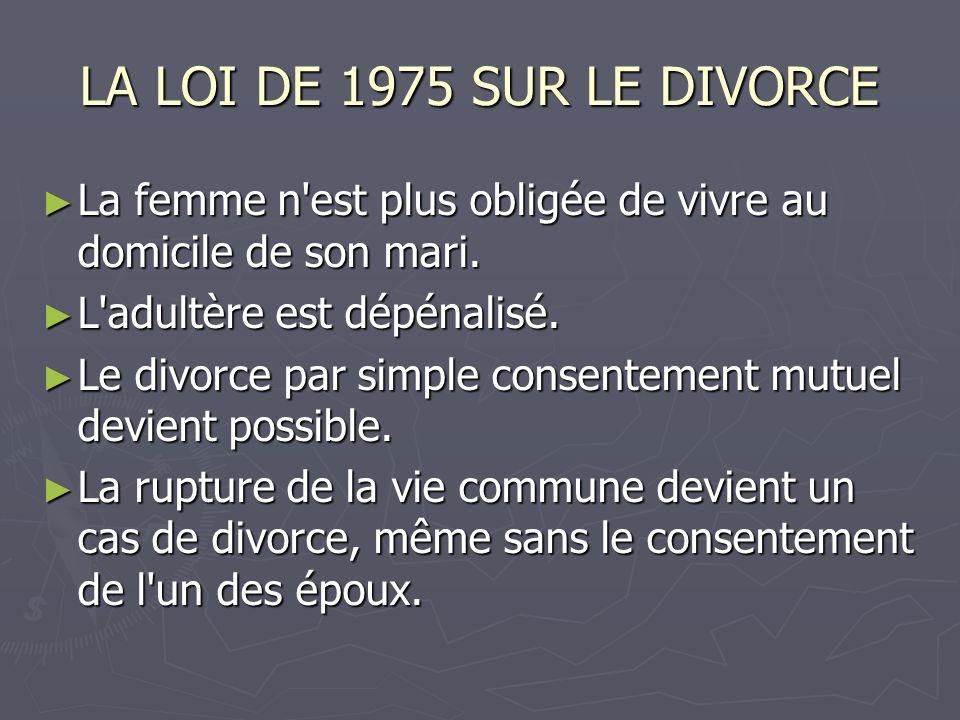 LA LOI DE 1975 SUR LE DIVORCE La femme n'est plus obligée de vivre au domicile de son mari. La femme n'est plus obligée de vivre au domicile de son ma