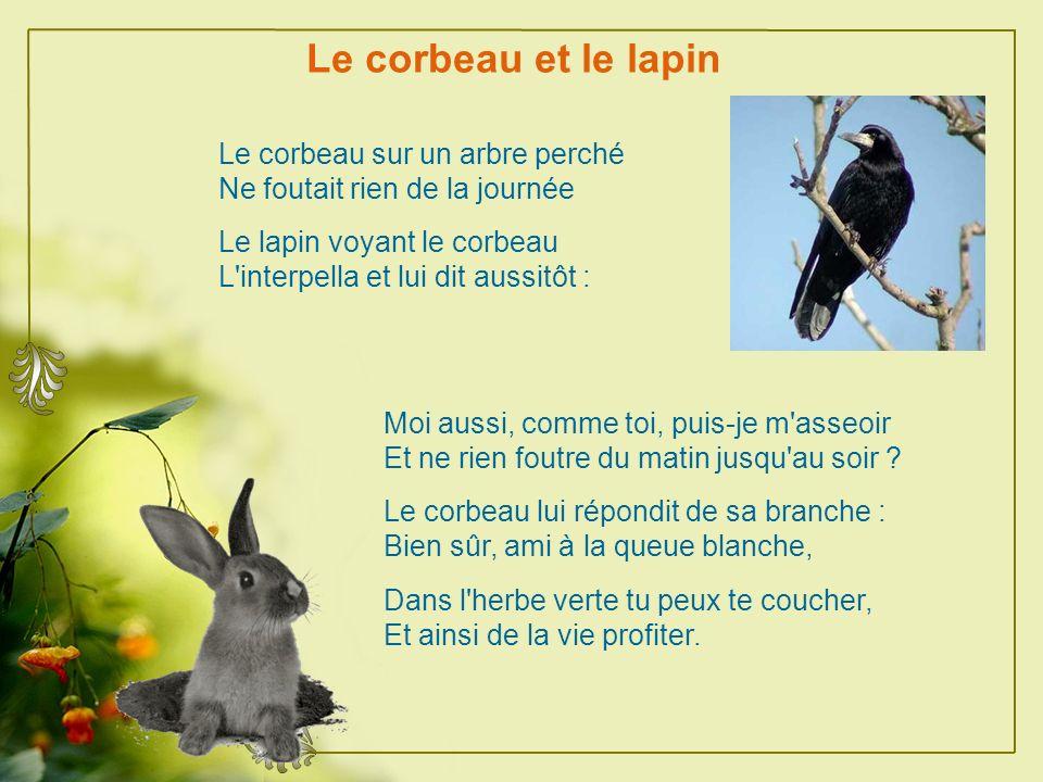 Le corbeau et le lapin Le corbeau sur un arbre perché Ne foutait rien de la journée Le lapin voyant le corbeau L interpella et lui dit aussitôt : Moi aussi, comme toi, puis-je m asseoir Et ne rien foutre du matin jusqu au soir .
