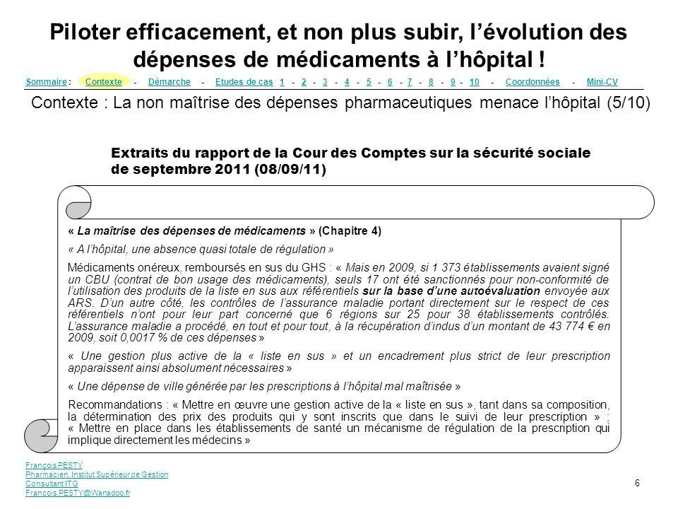 François PESTY Pharmacien, Institut Supérieur de Gestion Consultant ITG Francois.PESTY@Wanadoo.fr 7 SommaireSommaire : Contexte - Démarche - Etudes de cas 1 - 2 - 3 - 4 - 5 - 6 - 7 - 8 - 9 - 10 - Coordonnées - Mini-CVContexteDémarcheEtudes de cas12345678910CoordonnéesMini-CV Piloter efficacement, et non plus subir, lévolution des dépenses de médicaments à lhôpital .