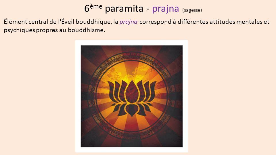 6 ème paramita - prajna (sagesse) Élément central de l Éveil bouddhique, la prajna correspond à différentes attitudes mentales et psychiques propres au bouddhisme.