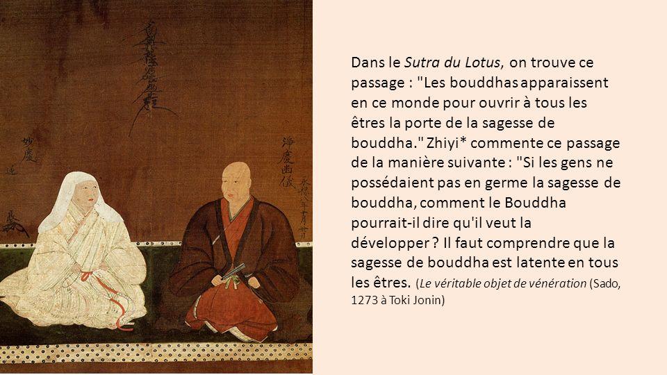 Dans le Sutra du Lotus, on trouve ce passage : Les bouddhas apparaissent en ce monde pour ouvrir à tous les êtres la porte de la sagesse de bouddha. Zhiyi* commente ce passage de la manière suivante : Si les gens ne possédaient pas en germe la sagesse de bouddha, comment le Bouddha pourrait-il dire qu il veut la développer .