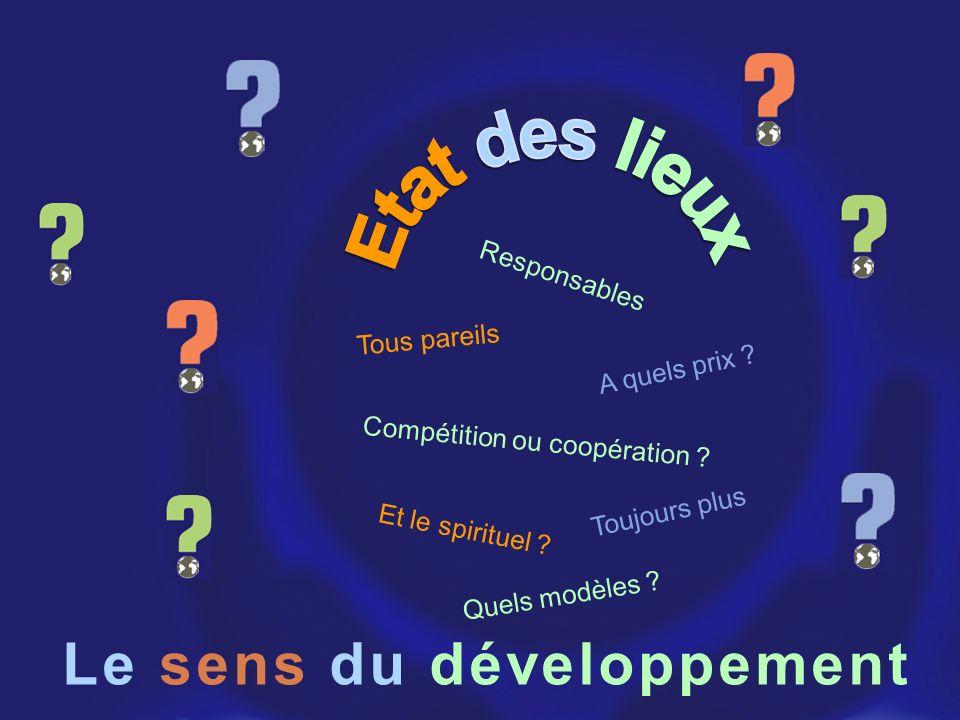 Le sens du développement Toujours plus Et le spirituel ? Quels modèles ? A quels prix ? Compétition ou coopération ? Tous pareils Responsables