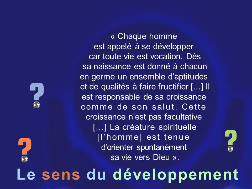 Le sens du développement « Chaque homme est appelé à se développer car toute vie est vocation. Dès sa naissance est donné à chacun en germe un ensembl