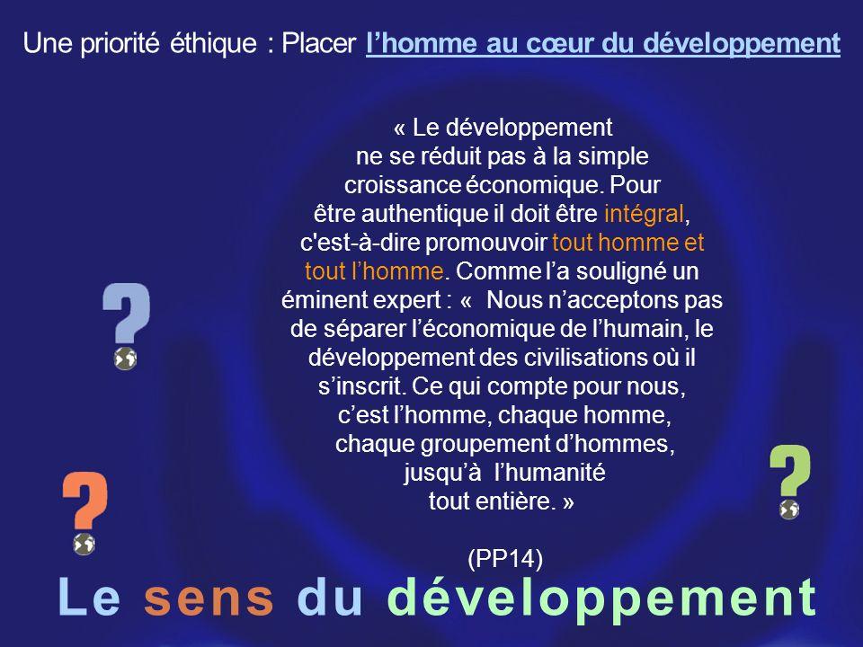 Le sens du développement « Le développement ne se réduit pas à la simple croissance économique. Pour être authentique il doit être intégral, c'est-à-d