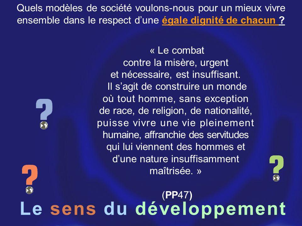 Le sens du développement « Le combat contre la misère, urgent et nécessaire, est insuffisant. Il sagit de construire un monde où tout homme, sans exce