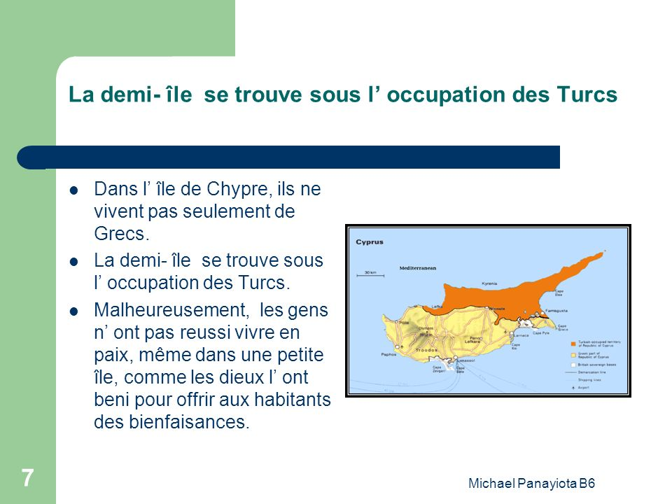 Michael Panayiota B6 7 La demi- île se trouve sous l occupation des Turcs Dans l île de Chypre, ils ne vivent pas seulement de Grecs. La demi- île se