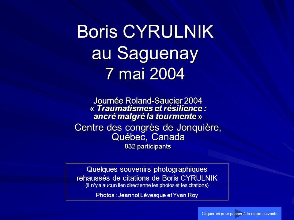 Boris CYRULNIK au Saguenay 7 mai 2004 Journée Roland-Saucier 2004 « Traumatismes et résilience : ancré malgré la tourmente » Centre des congrès de Jon