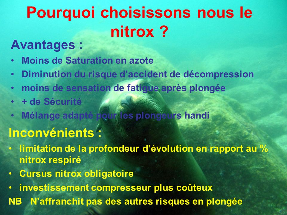 Pourquoi choisissons nous le nitrox ? Avantages : Moins de Saturation en azote Diminution du risque daccident de décompression moins de sensation de f