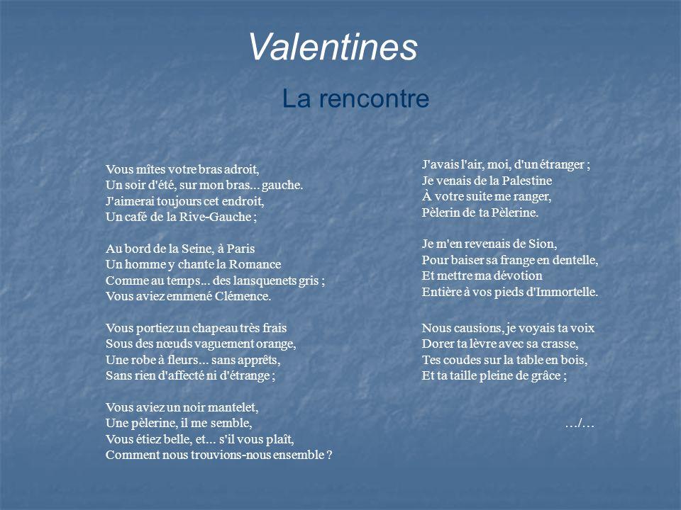 Valentines J'avais l'air, moi, d'un étranger ; Je venais de la Palestine À votre suite me ranger, Pèlerin de ta Pèlerine. Je m'en revenais de Sion, Po