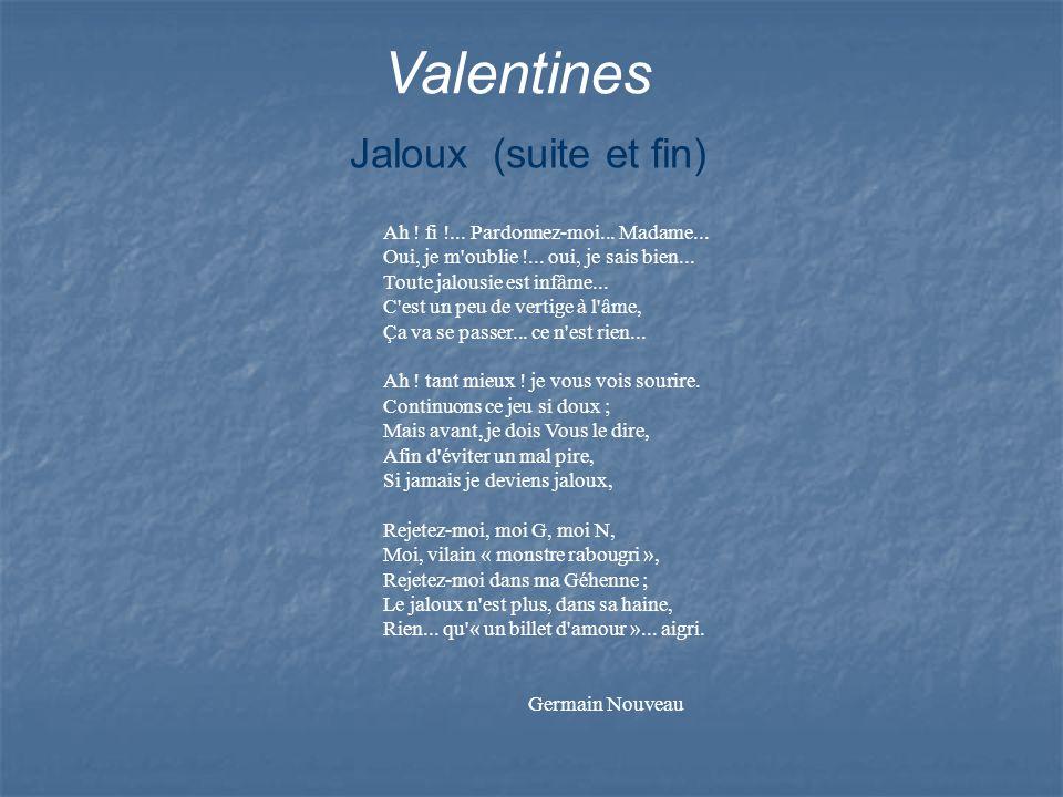 Valentines Ah ! fi !... Pardonnez-moi... Madame... Oui, je m'oublie !... oui, je sais bien... Toute jalousie est infâme... C'est un peu de vertige à l