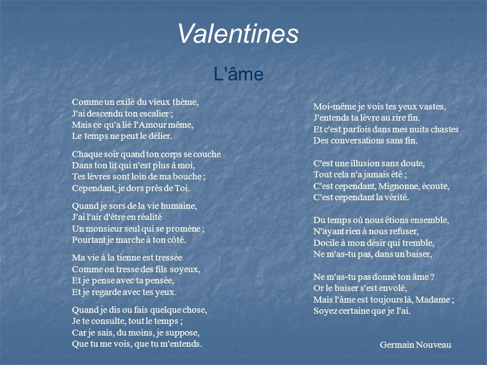 Valentines L'âme Comme un exilé du vieux thème, J'ai descendu ton escalier ; Mais ce qu'a lié l'Amour même, Le temps ne peut le délier. Chaque soir qu