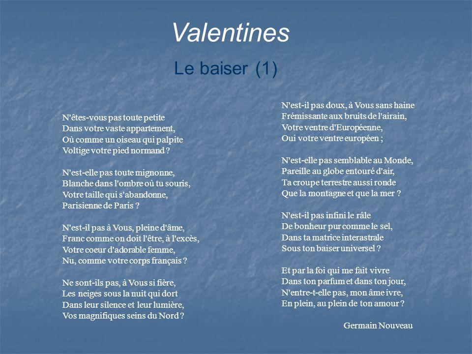 Valentines Le baiser (1) N'êtes-vous pas toute petite Dans votre vaste appartement, Où comme un oiseau qui palpite Voltige votre pied normand ? N'est-
