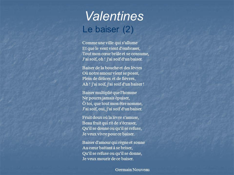 Valentines Le baiser (2) Comme une ville qui s'allume Et que le vent vient d'embraser, Tout mon cœur brûle et se consume, J'ai soif, oh ! j'ai soif d'