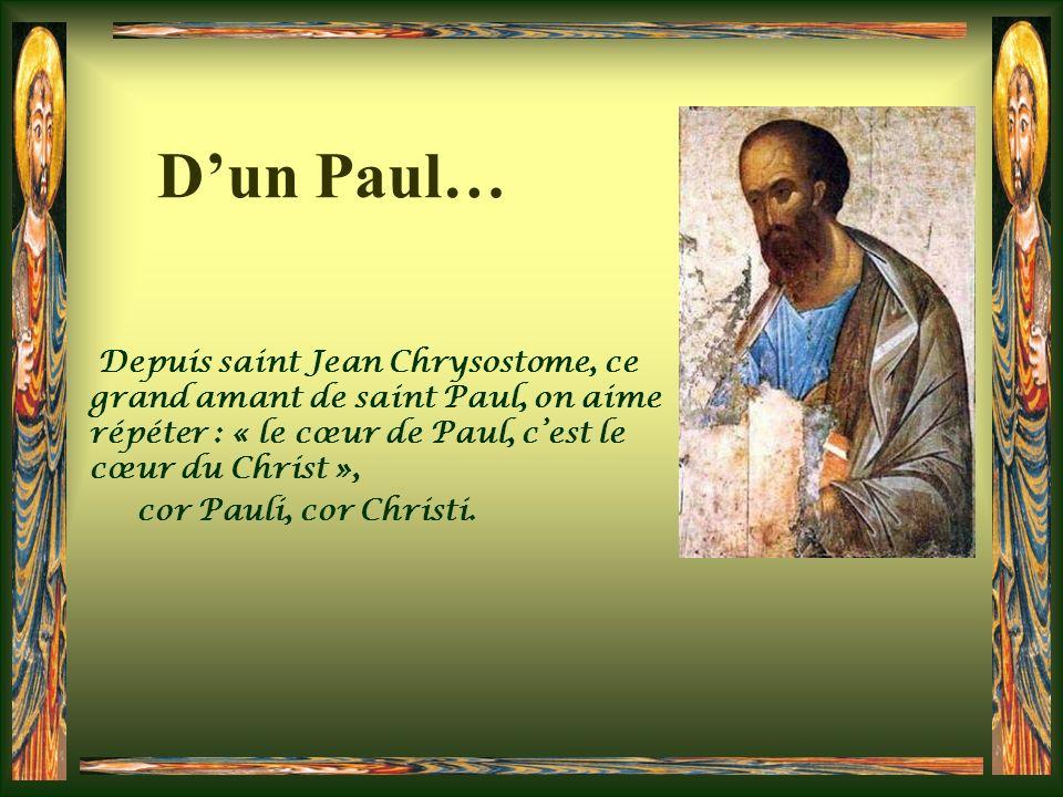 Dun Paul… Depuis saint Jean Chrysostome, ce grand amant de saint Paul, on aime répéter : « le cœur de Paul, cest le cœur du Christ », cor Pauli, cor Christi.