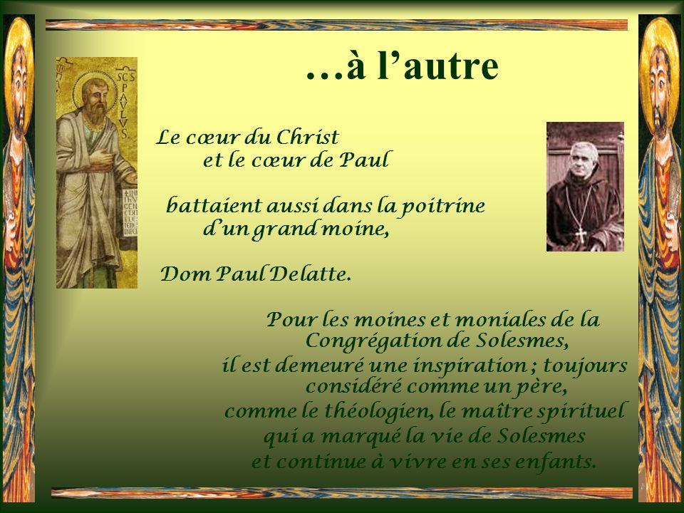 …à lautre Le cœur du Christ et le cœur de Paul battaient aussi dans la poitrine dun grand moine, Dom Paul Delatte.
