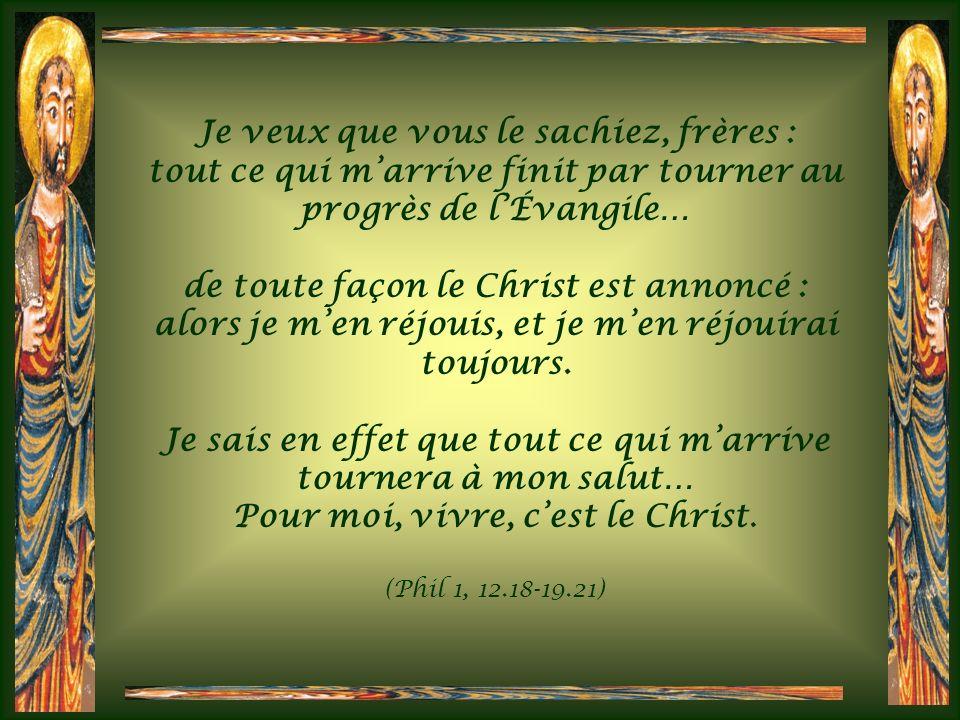 Je veux que vous le sachiez, frères : tout ce qui marrive finit par tourner au progrès de lÉvangile… de toute façon le Christ est annoncé : alors je men réjouis, et je men réjouirai toujours.