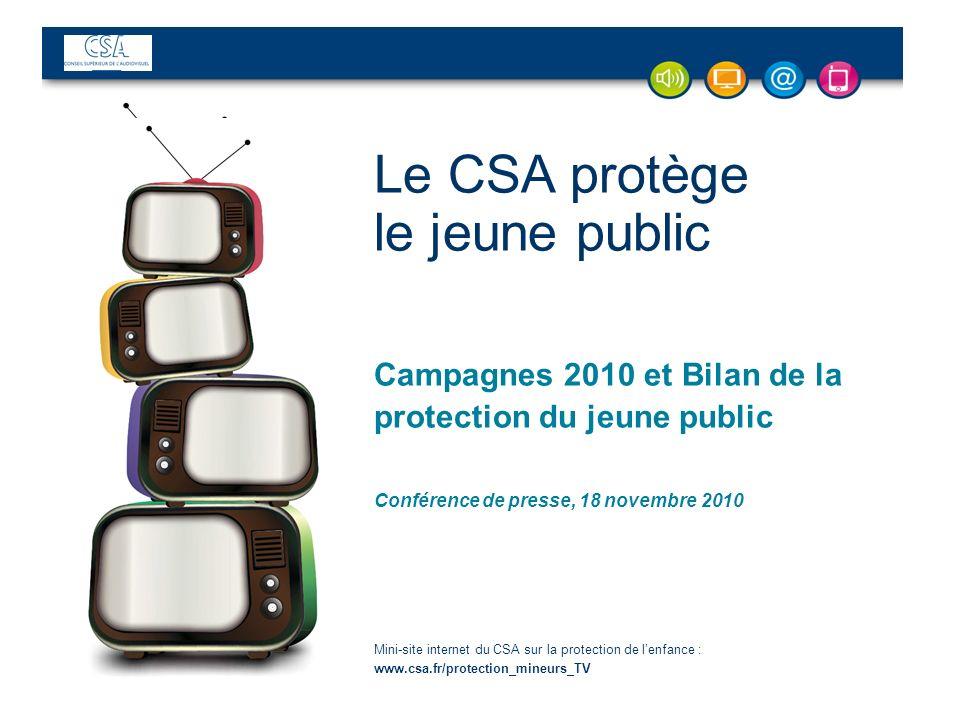 Le CSA protège le jeune public Campagnes 2010 et Bilan de la protection du jeune public Conférence de presse, 18 novembre 2010 Mini-site internet du CSA sur la protection de lenfance : www.csa.fr/protection_mineurs_TV