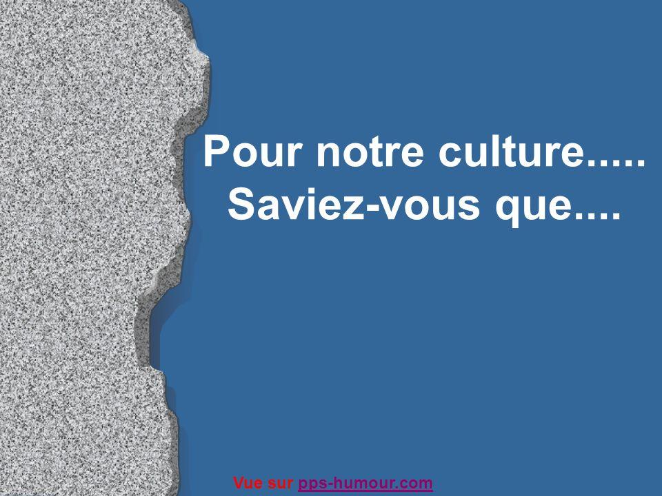 Pour notre culture..... Saviez-vous que.... Vue sur pps-humour.compps-humour.com