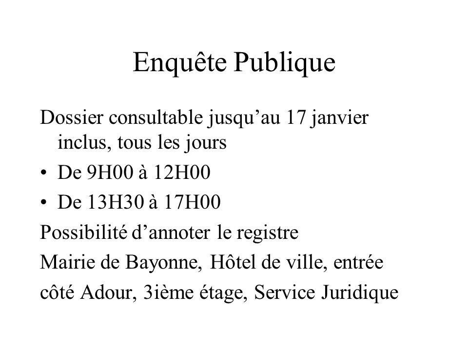 Enquête Publique Dossier consultable jusquau 17 janvier inclus, tous les jours De 9H00 à 12H00 De 13H30 à 17H00 Possibilité dannoter le registre Mairie de Bayonne, Hôtel de ville, entrée côté Adour, 3ième étage, Service Juridique