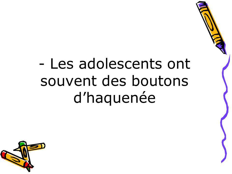 - Les adolescents ont souvent des boutons dhaquenée