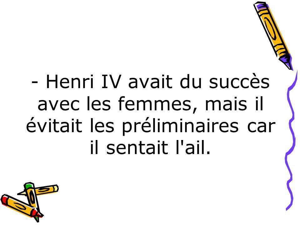 - Henri IV avait du succès avec les femmes, mais il évitait les préliminaires car il sentait l'ail.