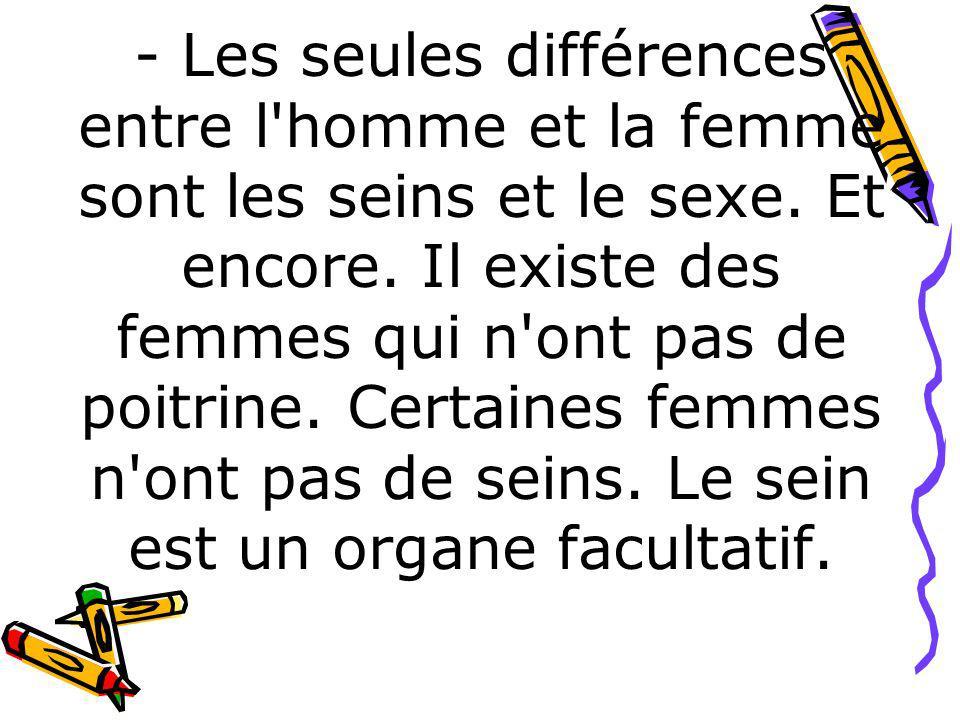 - Les seules différences entre l'homme et la femme sont les seins et le sexe. Et encore. Il existe des femmes qui n'ont pas de poitrine. Certaines fem