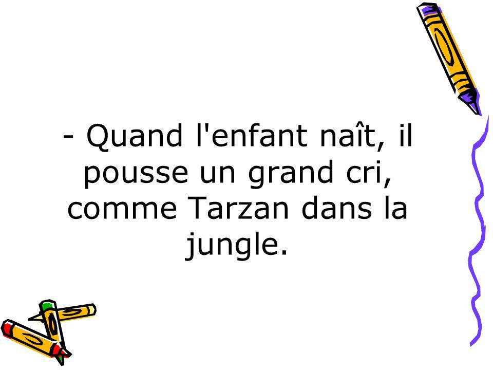 - Quand l'enfant naît, il pousse un grand cri, comme Tarzan dans la jungle.