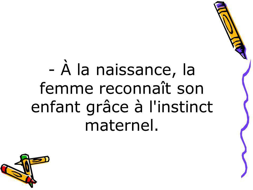 - À la naissance, la femme reconnaît son enfant grâce à l'instinct maternel.