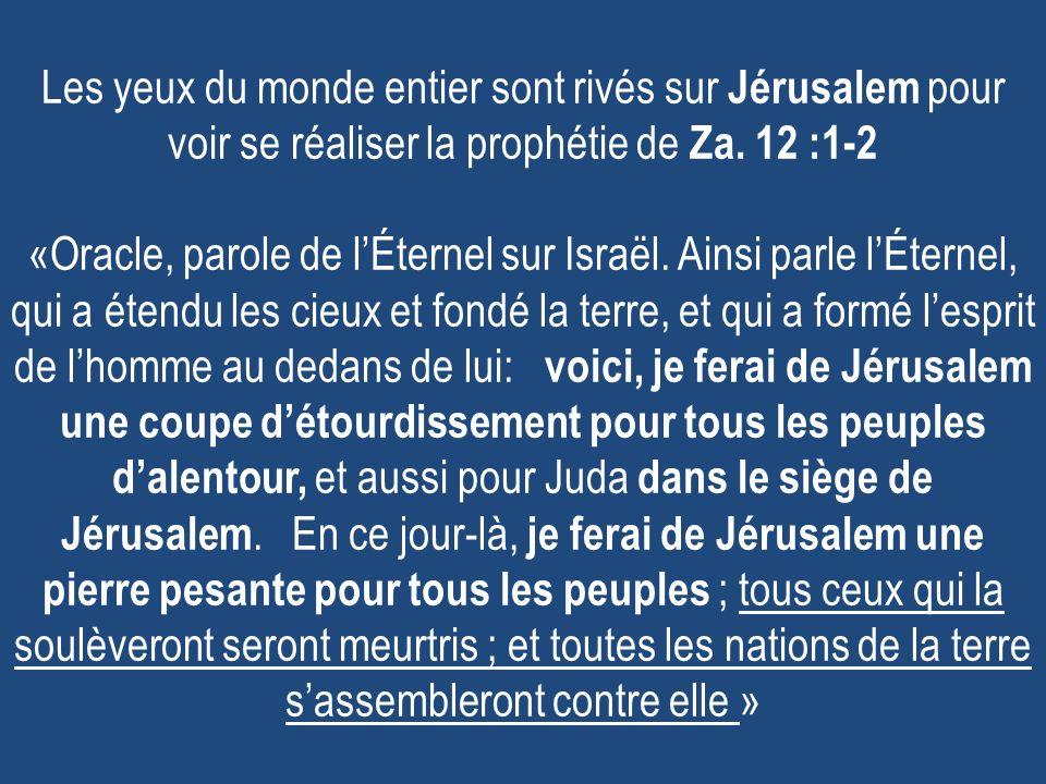 Les yeux du monde entier sont rivés sur Jérusalem pour voir se réaliser la prophétie de Za. 12 :1-2 «Oracle, parole de lÉternel sur Israël. Ainsi parl
