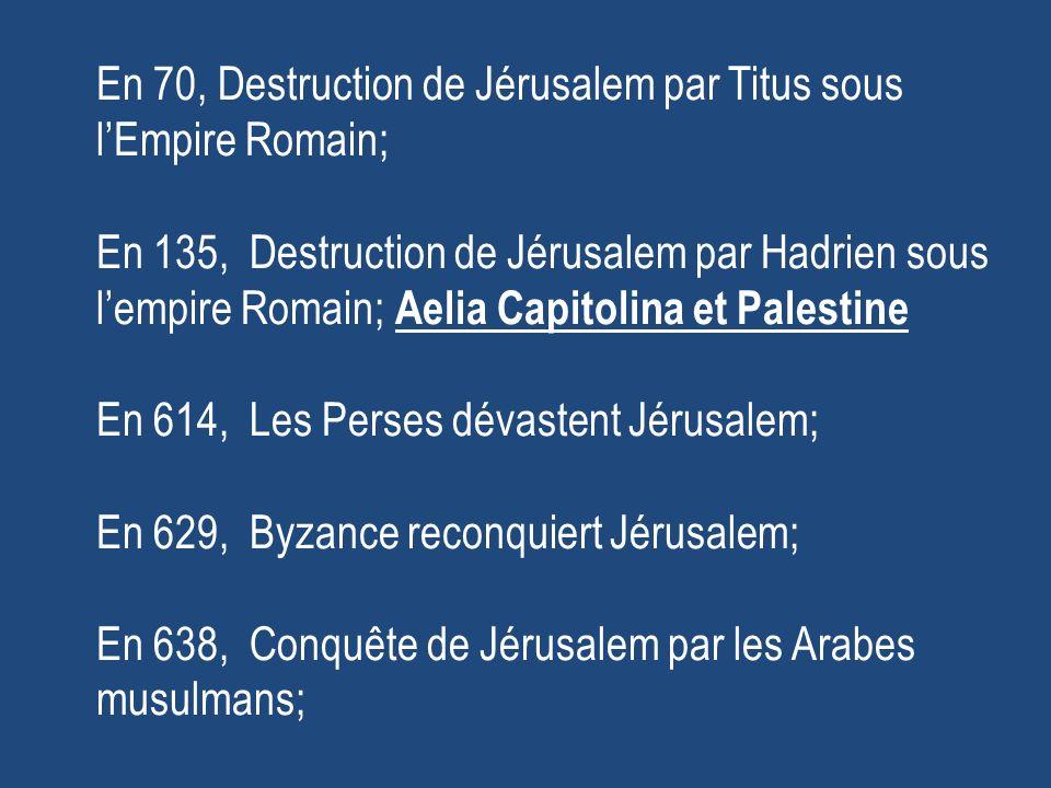 En 70, Destruction de Jérusalem par Titus sous lEmpire Romain; En 135, Destruction de Jérusalem par Hadrien sous lempire Romain; Aelia Capitolina et Palestine En 614, Les Perses dévastent Jérusalem; En 629, Byzance reconquiert Jérusalem; En 638, Conquête de Jérusalem par les Arabes musulmans;