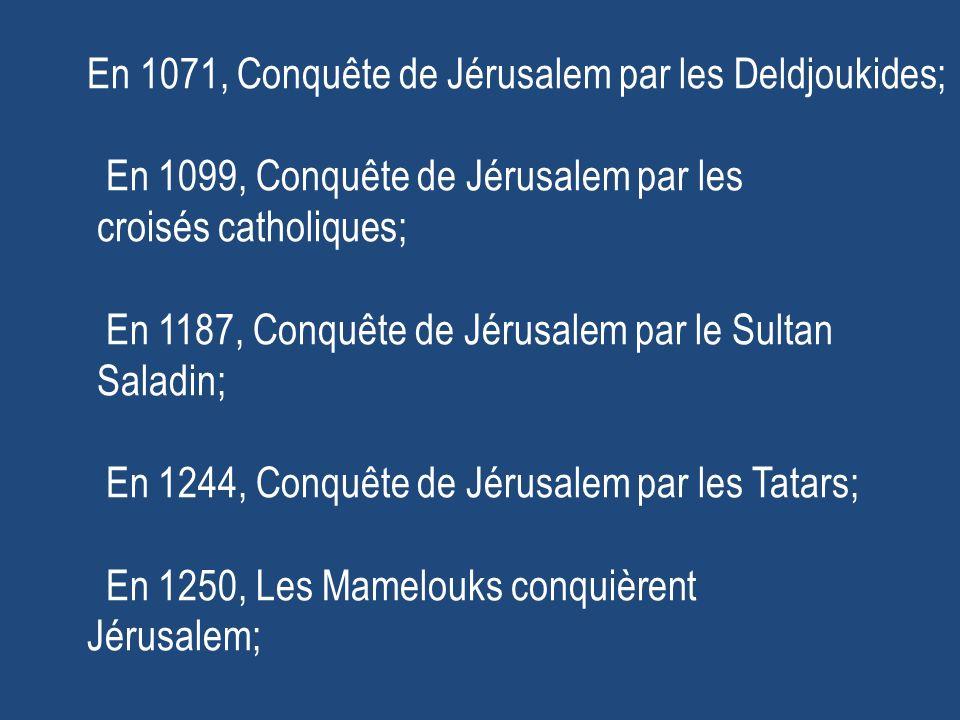 En 1071, Conquête de Jérusalem par les Deldjoukides; En 1099, Conquête de Jérusalem par les croisés catholiques; En 1187, Conquête de Jérusalem par le Sultan Saladin; En 1244, Conquête de Jérusalem par les Tatars; En 1250, Les Mamelouks conquièrent Jérusalem;