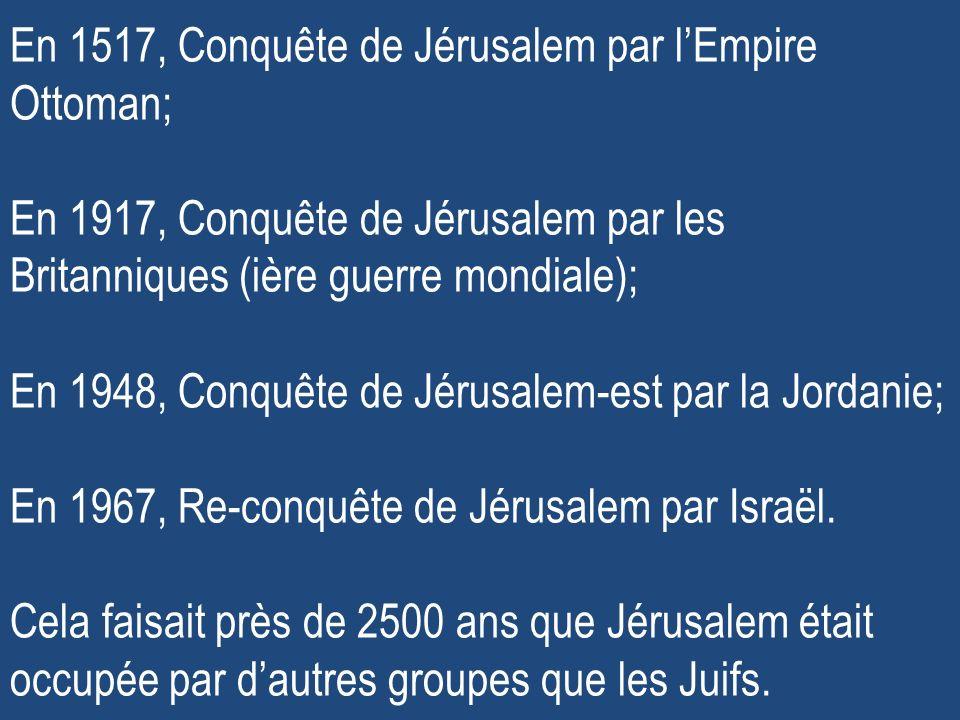En 1517, Conquête de Jérusalem par lEmpire Ottoman; En 1917, Conquête de Jérusalem par les Britanniques (ière guerre mondiale); En 1948, Conquête de Jérusalem-est par la Jordanie; En 1967, Re-conquête de Jérusalem par Israël.