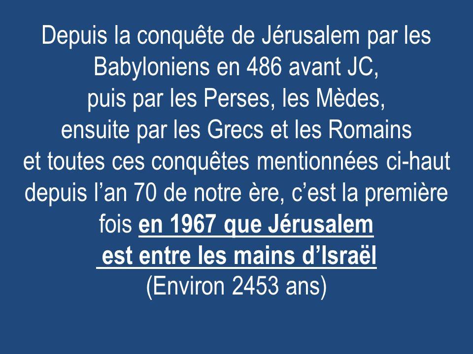 Depuis la conquête de Jérusalem par les Babyloniens en 486 avant JC, puis par les Perses, les Mèdes, ensuite par les Grecs et les Romains et toutes ces conquêtes mentionnées ci-haut depuis lan 70 de notre ère, cest la première fois en 1967 que Jérusalem est entre les mains dIsraël (Environ 2453 ans)