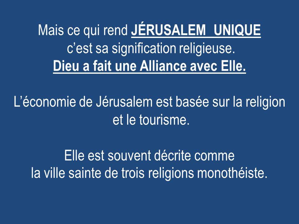 Mais ce qui rend JÉRUSALEM UNIQUE cest sa signification religieuse. Dieu a fait une Alliance avec Elle. Léconomie de Jérusalem est basée sur la religi