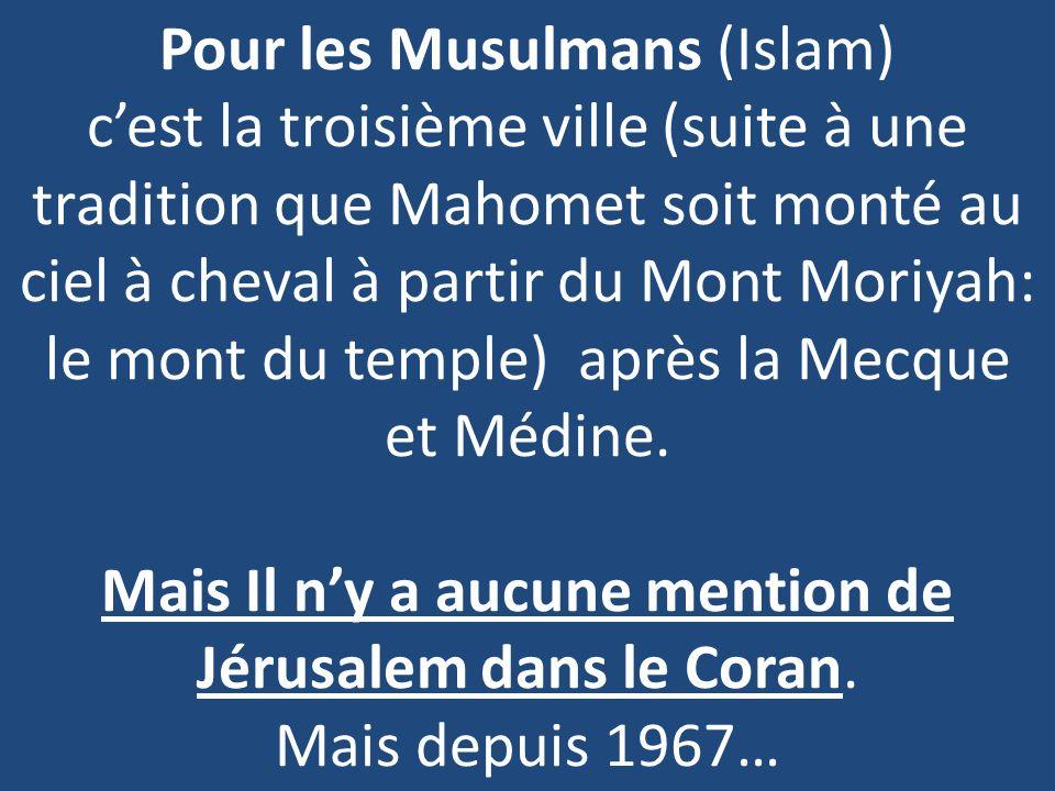 Pour les Musulmans (Islam) cest la troisième ville (suite à une tradition que Mahomet soit monté au ciel à cheval à partir du Mont Moriyah: le mont du