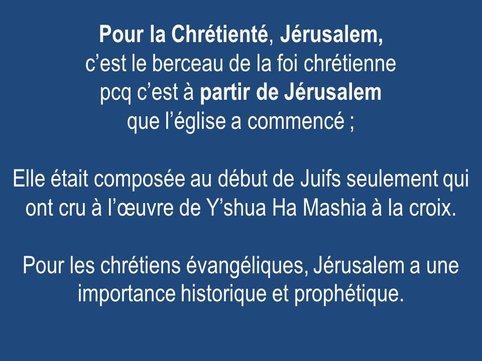 Pour la Chrétienté, Jérusalem, cest le berceau de la foi chrétienne pcq cest à partir de Jérusalem que léglise a commencé ; Elle était composée au début de Juifs seulement qui ont cru à lœuvre de Yshua Ha Mashia à la croix.