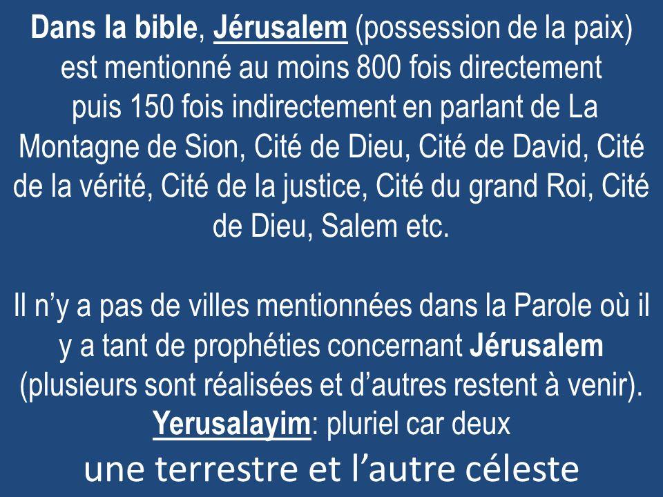 Dans la bible, Jérusalem (possession de la paix) est mentionné au moins 800 fois directement puis 150 fois indirectement en parlant de La Montagne de