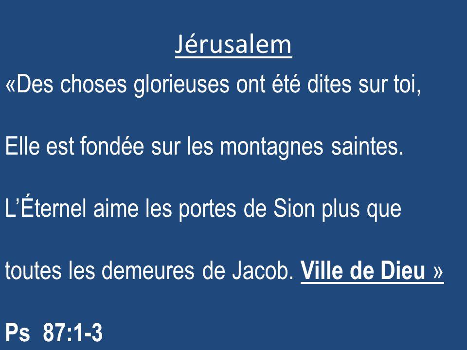 Jérusalem «Des choses glorieuses ont été dites sur toi, Elle est fondée sur les montagnes saintes. LÉternel aime les portes de Sion plus que toutes le