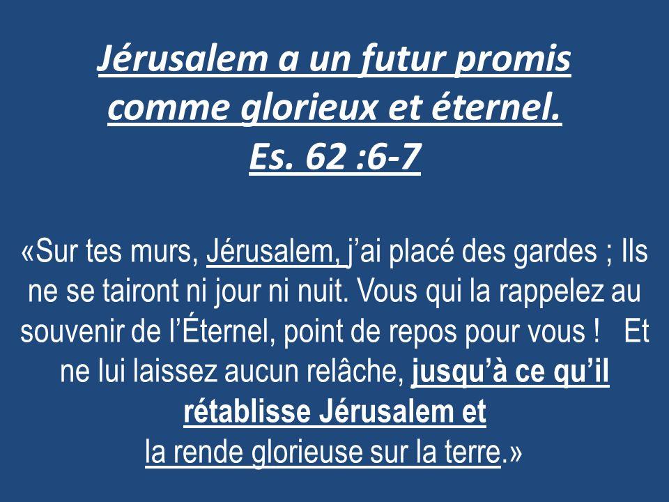 Jérusalem a un futur promis comme glorieux et éternel. Es. 62 :6-7 «Sur tes murs, Jérusalem, jai placé des gardes ; Ils ne se tairont ni jour ni nuit.