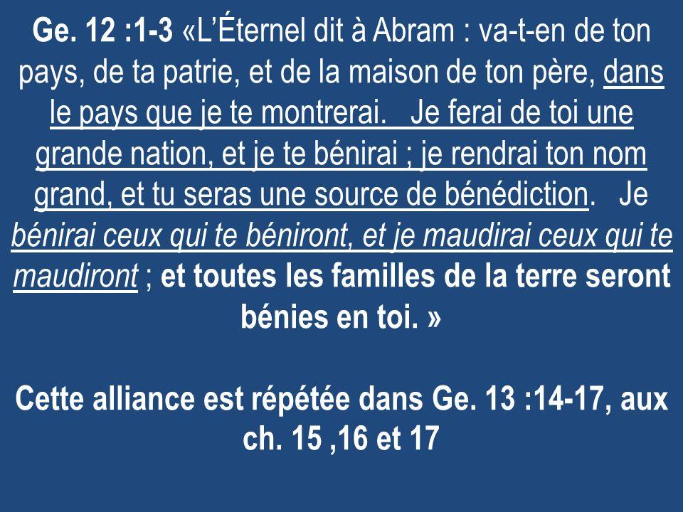Ge. 12 :1-3 «LÉternel dit à Abram : va-t-en de ton pays, de ta patrie, et de la maison de ton père, dans le pays que je te montrerai. Je ferai de toi