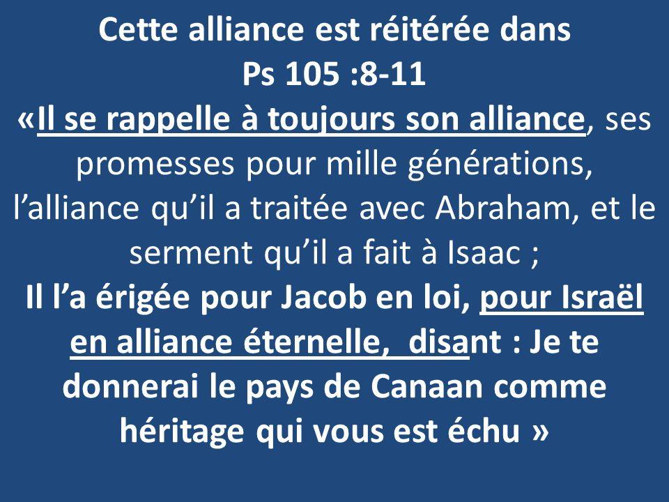 Cette alliance est réitérée dans Ps 105 :8-11 «Il se rappelle à toujours son alliance, ses promesses pour mille générations, lalliance quil a traitée