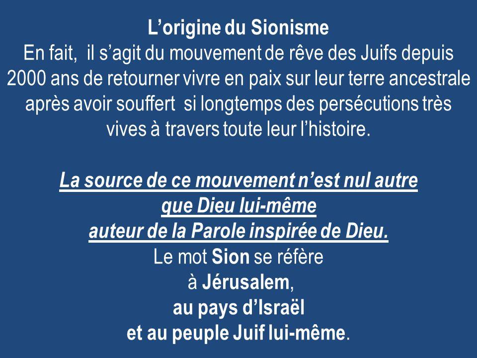 Lorigine du Sionisme En fait, il sagit du mouvement de rêve des Juifs depuis 2000 ans de retourner vivre en paix sur leur terre ancestrale après avoir souffert si longtemps des persécutions très vives à travers toute leur lhistoire.