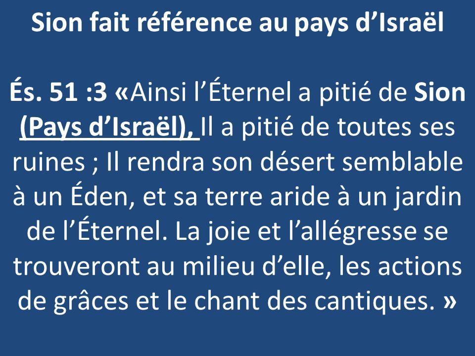 Sion fait référence au pays dIsraël És. 51 :3 «Ainsi lÉternel a pitié de Sion (Pays dIsraël), Il a pitié de toutes ses ruines ; Il rendra son désert s